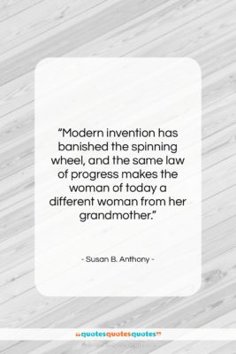 """Susan B. Anthony quote: """"Modern invention has banished the spinning wheel,…""""- at QuotesQuotesQuotes.com"""
