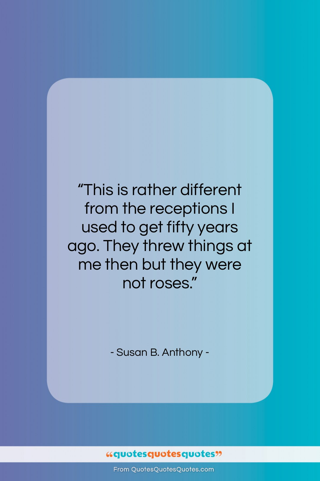 """Susan B. Anthony quote: """"This is rather different from the receptions…""""- at QuotesQuotesQuotes.com"""