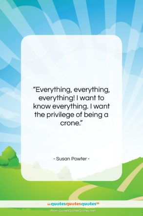 """Susan Powter quote: """"Everything, everything, everything! I want to know…""""- at QuotesQuotesQuotes.com"""