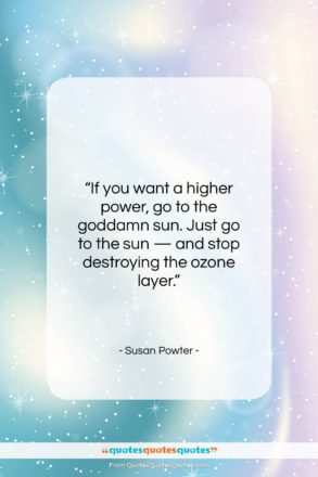 """Susan Powter quote: """"If you want a higher power, go…""""- at QuotesQuotesQuotes.com"""