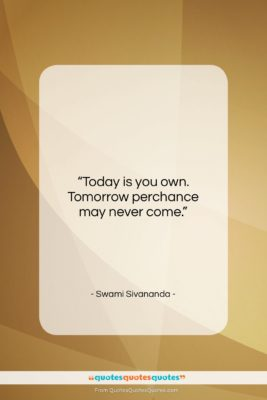 "Swami Sivananda quote: ""Today is you own. Tomorrow perchance may…""- at QuotesQuotesQuotes.com"