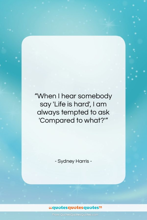 """Sydney Harris quote: """"When I hear somebody say 'Life is…""""- at QuotesQuotesQuotes.com"""