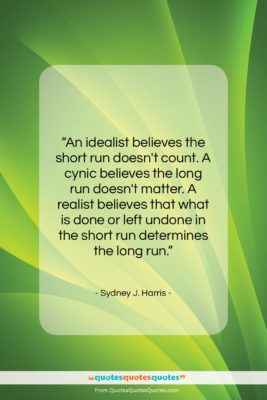 """Sydney J. Harris quote: """"An idealist believes the short run doesn't…""""- at QuotesQuotesQuotes.com"""