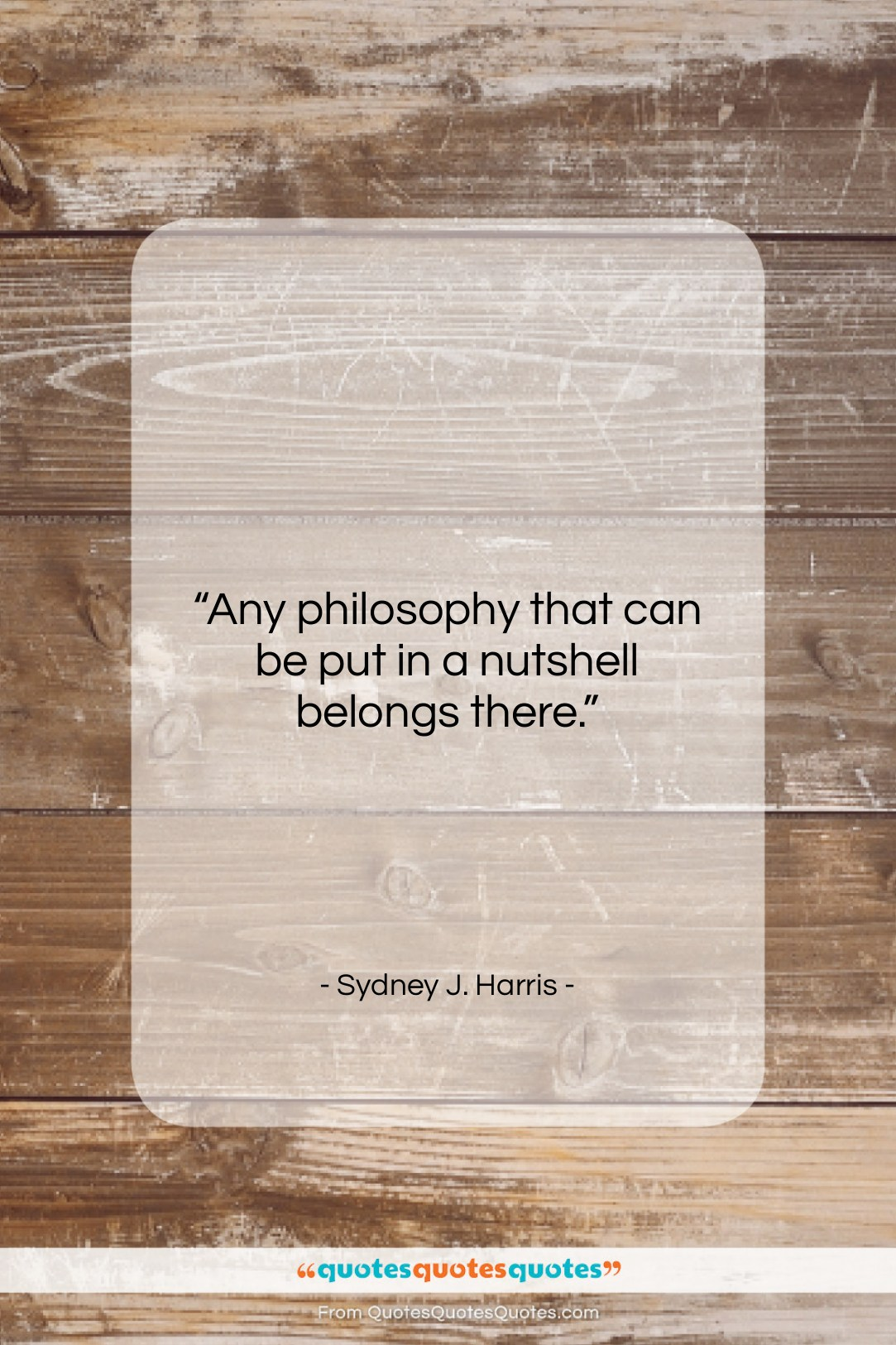 """Sydney J. Harris quote: """"Any philosophy that can be put in…""""- at QuotesQuotesQuotes.com"""