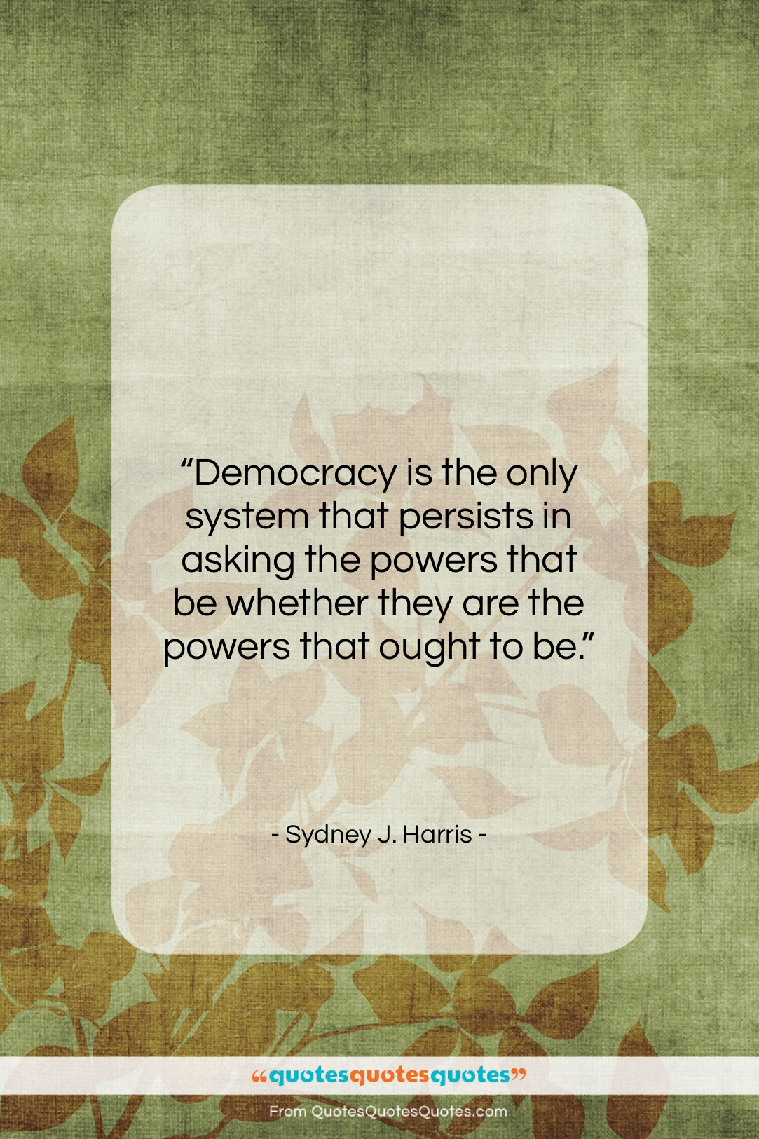 """Sydney J. Harris quote: """"Democracy is the only system that persists…""""- at QuotesQuotesQuotes.com"""