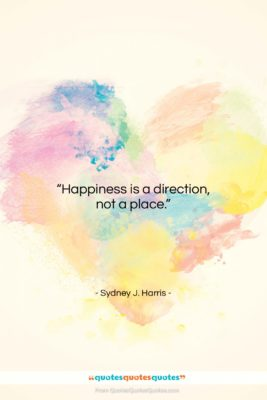 """Sydney J. Harris quote: """"Happiness is a direction, not a place….""""- at QuotesQuotesQuotes.com"""