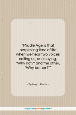 """Sydney J. Harris quote: """"Middle Age is that perplexing time of…""""- at QuotesQuotesQuotes.com"""