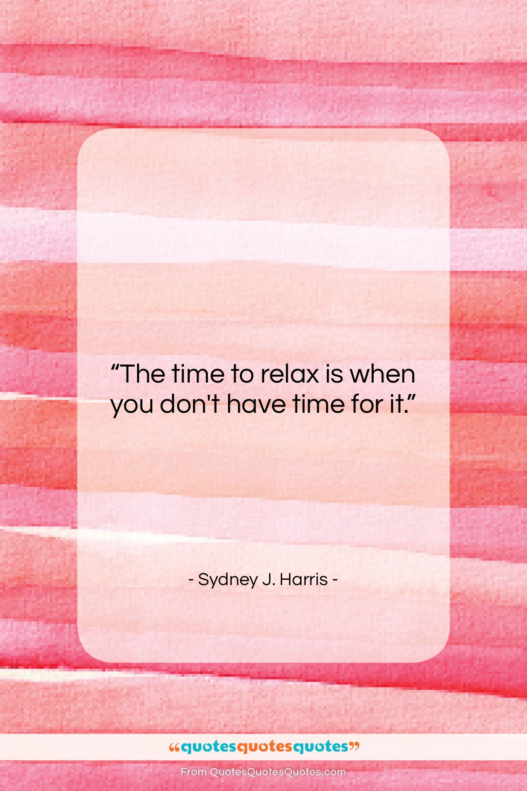 """Sydney J. Harris quote: """"The time to relax is when you…""""- at QuotesQuotesQuotes.com"""
