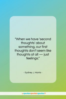 """Sydney J. Harris quote: """"When we have 'second thoughts' about something,…""""- at QuotesQuotesQuotes.com"""