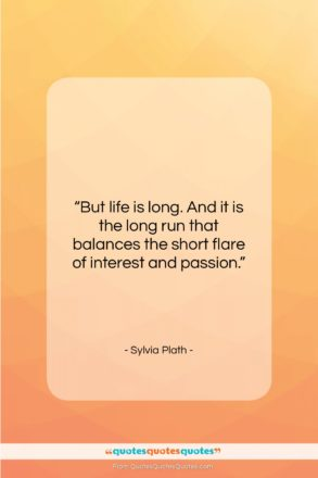 """Sylvia Plath quote: """"But life is long. And it is…""""- at QuotesQuotesQuotes.com"""