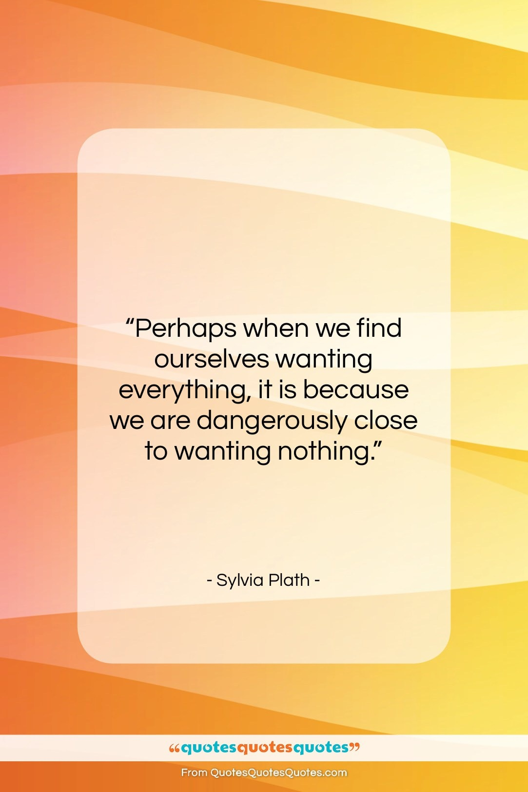 """Sylvia Plath quote: """"Perhaps when we find ourselves wanting everything,…""""- at QuotesQuotesQuotes.com"""
