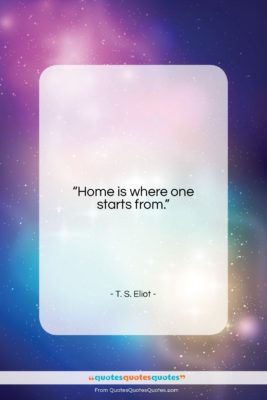"""T. S. Eliot quote: """"Home is where one starts from….""""- at QuotesQuotesQuotes.com"""