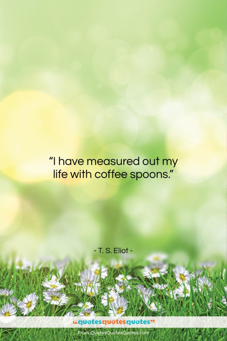 """T. S. Eliot quote: """"I have measured out my life with…""""- at QuotesQuotesQuotes.com"""