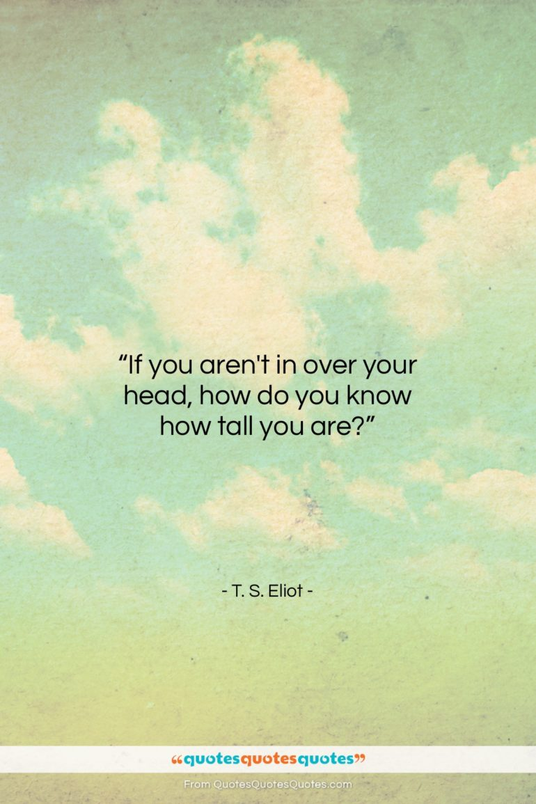 """T. S. Eliot quote: """"If you aren't in over your head,…""""- at QuotesQuotesQuotes.com"""