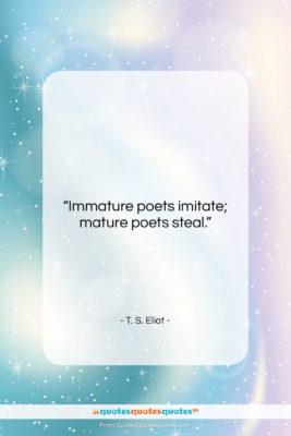 "T. S. Eliot quote: ""Immature poets imitate; mature poets steal….""- at QuotesQuotesQuotes.com"