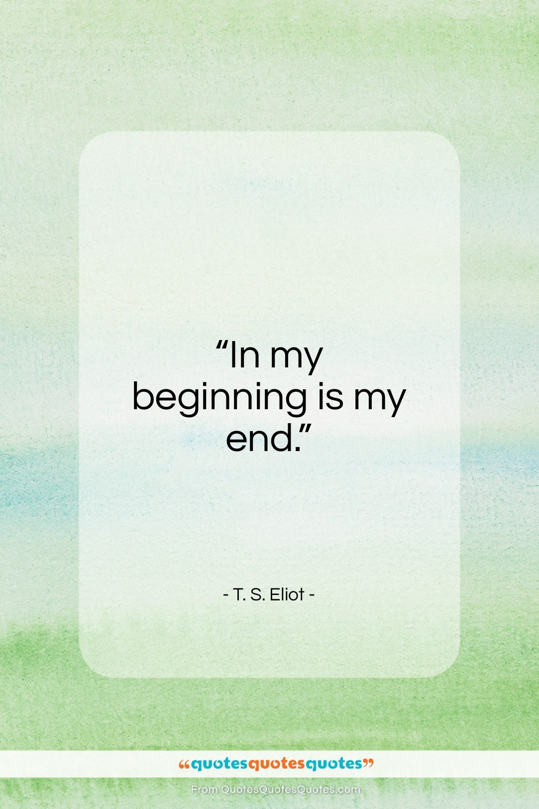 """T. S. Eliot quote: """"In my beginning is my end…""""- at QuotesQuotesQuotes.com"""
