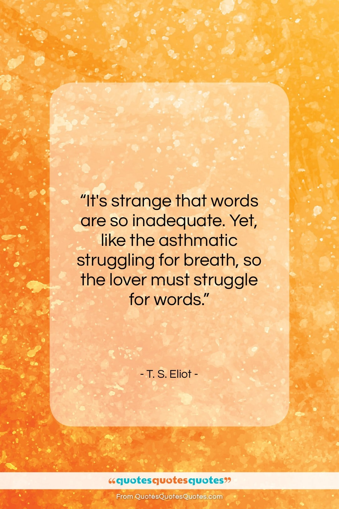 """T. S. Eliot quote: """"It's strange that words are so inadequate….""""- at QuotesQuotesQuotes.com"""