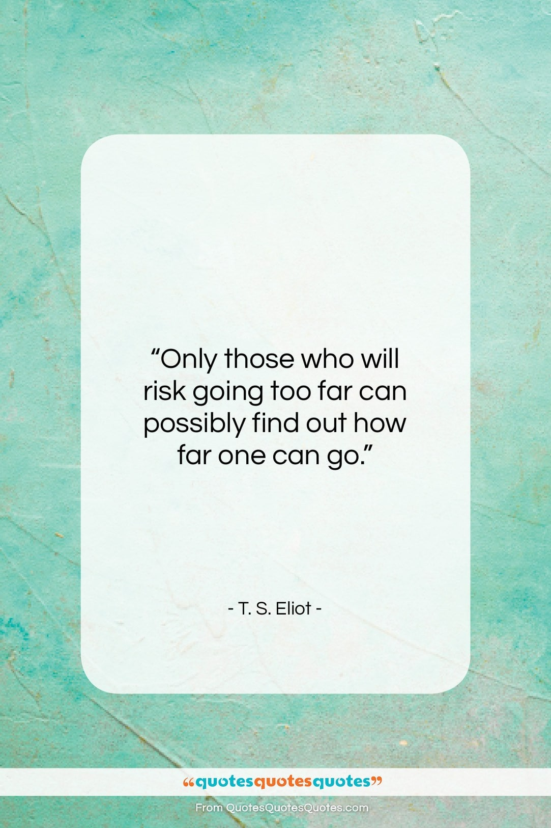 """T. S. Eliot quote: """"Only those who will risk going too…""""- at QuotesQuotesQuotes.com"""