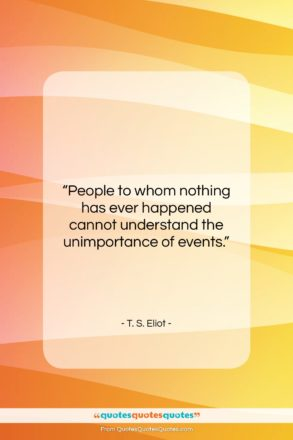 """T. S. Eliot quote: """"People to whom nothing has ever happened…""""- at QuotesQuotesQuotes.com"""