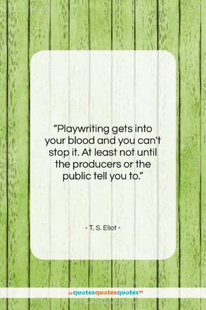"""T. S. Eliot quote: """"Playwriting gets into your blood and you…""""- at QuotesQuotesQuotes.com"""