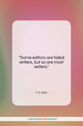 """T. S. Eliot quote: """"Some editors are failed writers, but so…""""- at QuotesQuotesQuotes.com"""