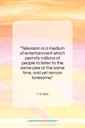 """T. S. Eliot quote: """"Television is a medium of entertainment which…""""- at QuotesQuotesQuotes.com"""