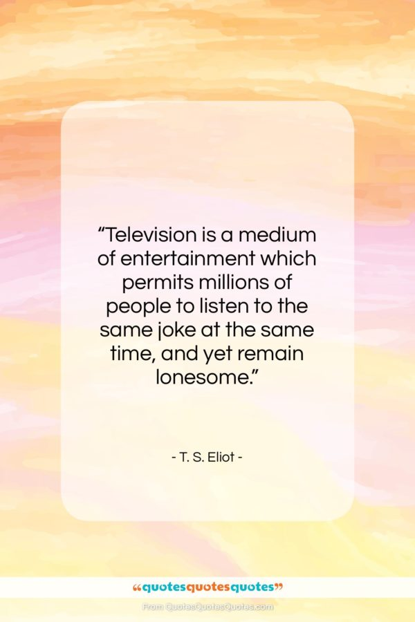 "T. S. Eliot quote: ""Television is a medium of entertainment which…""- at QuotesQuotesQuotes.com"