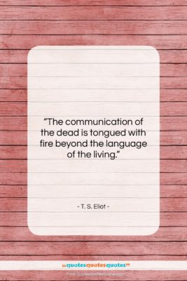 """T. S. Eliot quote: """"The communication of the dead is tongued…""""- at QuotesQuotesQuotes.com"""
