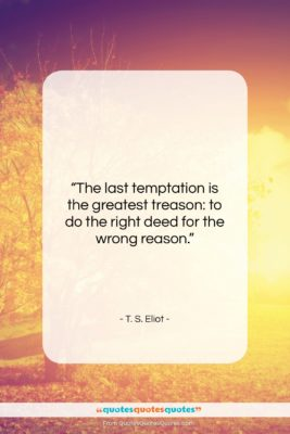 """T. S. Eliot quote: """"The last temptation is the greatest treason:…""""- at QuotesQuotesQuotes.com"""