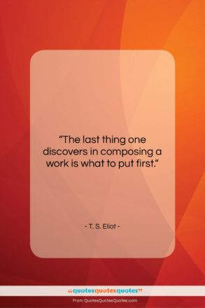 """T. S. Eliot quote: """"The last thing one discovers in composing…""""- at QuotesQuotesQuotes.com"""