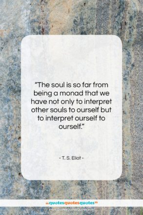 """T. S. Eliot quote: """"The soul is so far from being…""""- at QuotesQuotesQuotes.com"""