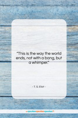 """T. S. Eliot quote: """"This is the way the world ends,…""""- at QuotesQuotesQuotes.com"""