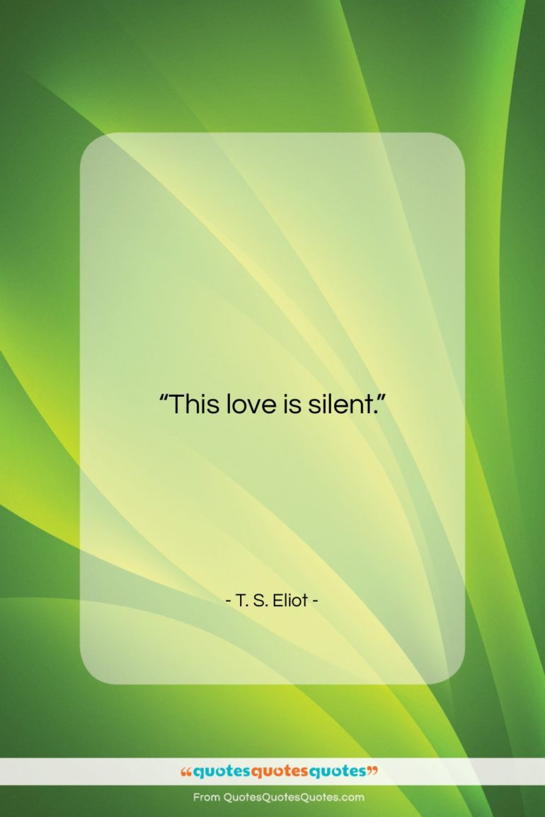 "T. S. Eliot quote: ""This love is silent….""- at QuotesQuotesQuotes.com"