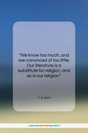 """T. S. Eliot quote: """"We know too much, and are convinced…""""- at QuotesQuotesQuotes.com"""