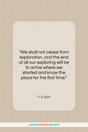 """T. S. Eliot quote: """"We shall not cease from exploration, and…""""- at QuotesQuotesQuotes.com"""