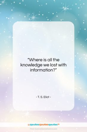 """T. S. Eliot quote: """"Where is all the knowledge we lost…""""- at QuotesQuotesQuotes.com"""