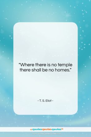 """T. S. Eliot quote: """"Where there is no temple there shall…""""- at QuotesQuotesQuotes.com"""