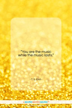 """T. S. Eliot quote: """"You are the music while the music…""""- at QuotesQuotesQuotes.com"""