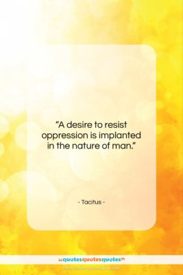 """Tacitus quote: """"A desire to resist oppression is implanted…""""- at QuotesQuotesQuotes.com"""