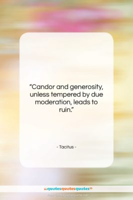"""Tacitus quote: """"Candor and generosity, unless tempered by due…""""- at QuotesQuotesQuotes.com"""