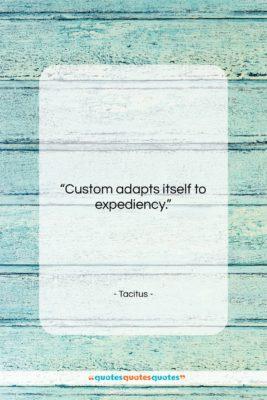 "Tacitus quote: ""Custom adapts itself to expediency….""- at QuotesQuotesQuotes.com"