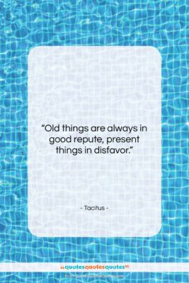 """Tacitus quote: """"Old things are always in good repute,…""""- at QuotesQuotesQuotes.com"""