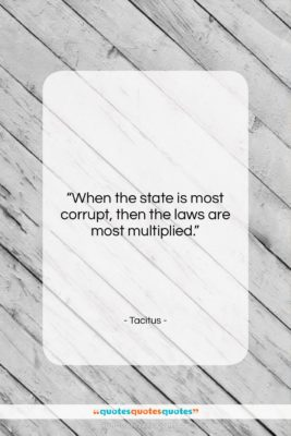 """Tacitus quote: """"When the state is most corrupt, then…""""- at QuotesQuotesQuotes.com"""