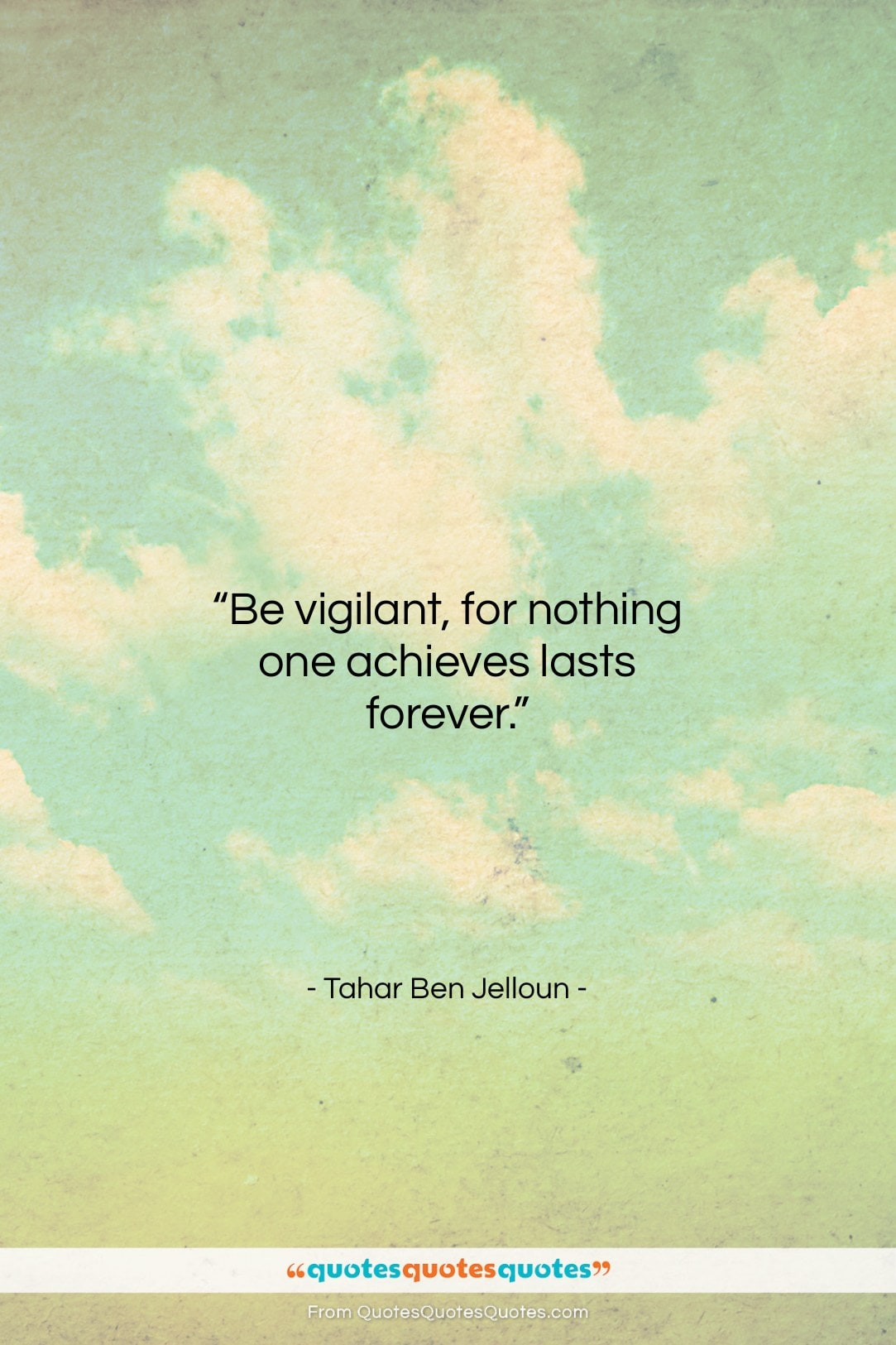 """Tahar Ben Jelloun quote: """"Be vigilant, for nothing one achieves lasts…""""- at QuotesQuotesQuotes.com"""