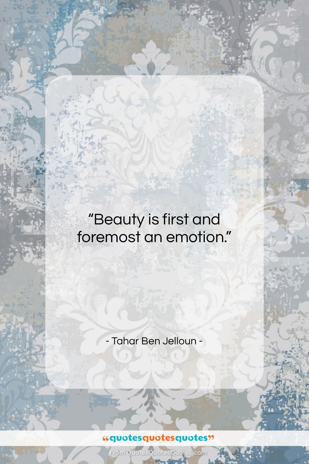 """Tahar Ben Jelloun quote: """"Beauty is first and foremost an emotion…""""- at QuotesQuotesQuotes.com"""