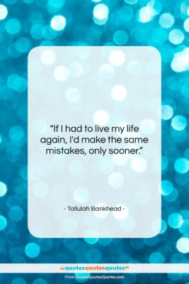 "Tallulah Bankhead quote: ""If I had to live my life…""- at QuotesQuotesQuotes.com"