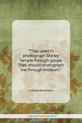 """Tallulah Bankhead quote: """"They used to photograph Shirley Temple through…""""- at QuotesQuotesQuotes.com"""