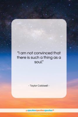 """Taylor Caldwell quote: """"I am not convinced that there is…""""- at QuotesQuotesQuotes.com"""