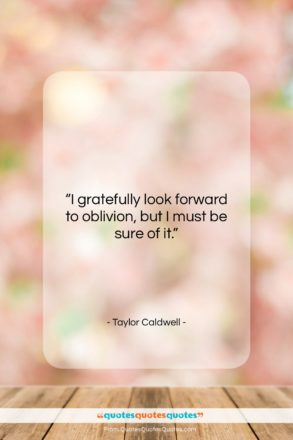 """Taylor Caldwell quote: """"I gratefully look forward to oblivion, but…""""- at QuotesQuotesQuotes.com"""