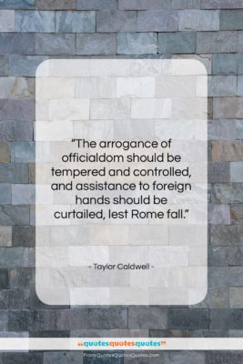 "Taylor Caldwell quote: ""The arrogance of officialdom should be tempered…""- at QuotesQuotesQuotes.com"